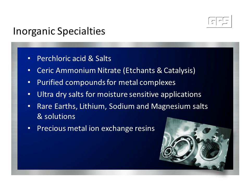 Inorganic Specialties Perchloric acid & Salts Ceric Ammonium Nitrate (Etchants & Catalysis) Purified compounds for metal complexes Ultra dry salts for