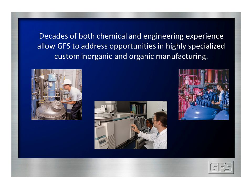 Decades of both chemical and engineering experience allow GFS to address opportunities in highly specialized custom inorganic and organic manufacturin