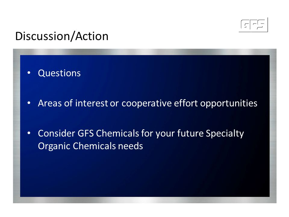 Discussion/Action Questions Areas of interest or cooperative effort opportunities Consider GFS Chemicals for your future Specialty Organic Chemicals n