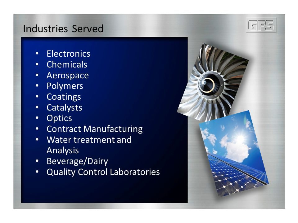 Industries Served Electronics Chemicals Aerospace Polymers Coatings Catalysts Optics Contract Manufacturing Water treatment and Analysis Beverage/Dair