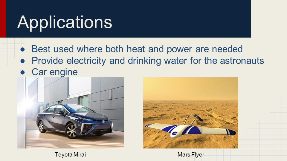 Applications ●Best used where both heat and power are needed ●Provide electricity and drinking water for the astronauts ●Car engine Toyota MiraiMars Flyer