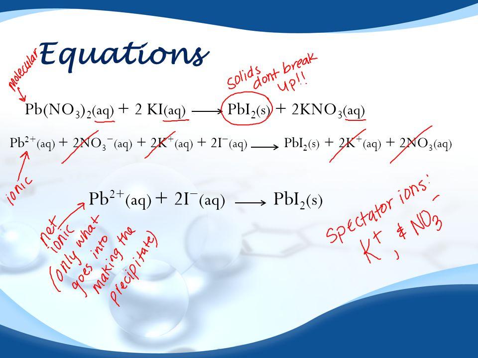 Equations Pb(NO 3 ) 2 (aq) + 2 KI (aq) PbI 2 (s) + 2KNO 3 (aq) Pb 2+ (aq) + 2NO 3 − (aq) + 2K + (aq) + 2I − (aq) PbI 2 (s) + 2K + (aq) + 2NO 3 (aq) Pb 2+ (aq) + 2I − (aq) PbI 2 (s)
