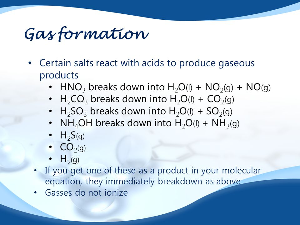 Gas formation Certain salts react with acids to produce gaseous products HNO 3 breaks down into H 2 O ( l ) + NO 2 (g) + NO (g) H 2 CO 3 breaks down i