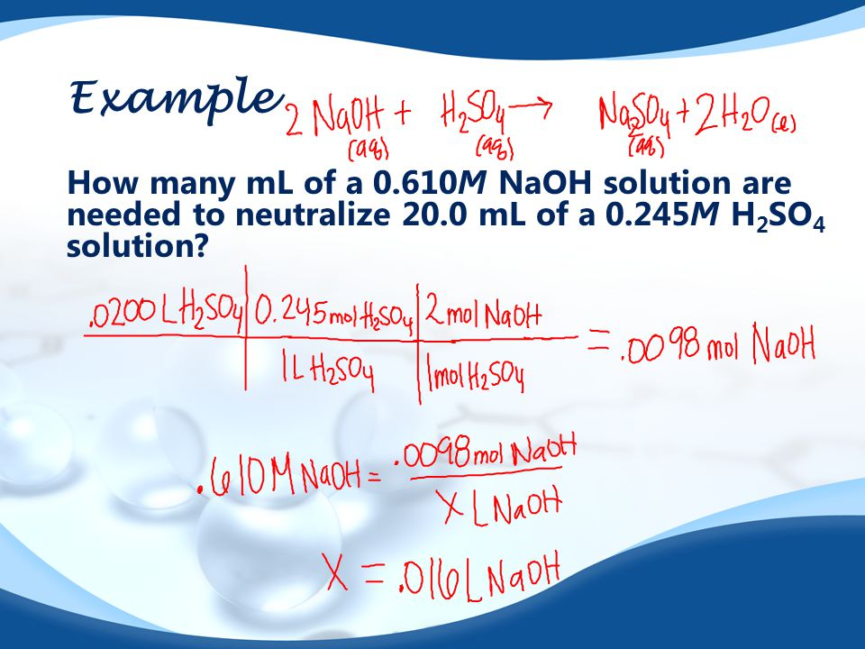 Example How many mL of a 0.610M NaOH solution are needed to neutralize 20.0 mL of a 0.245M H 2 SO 4 solution?