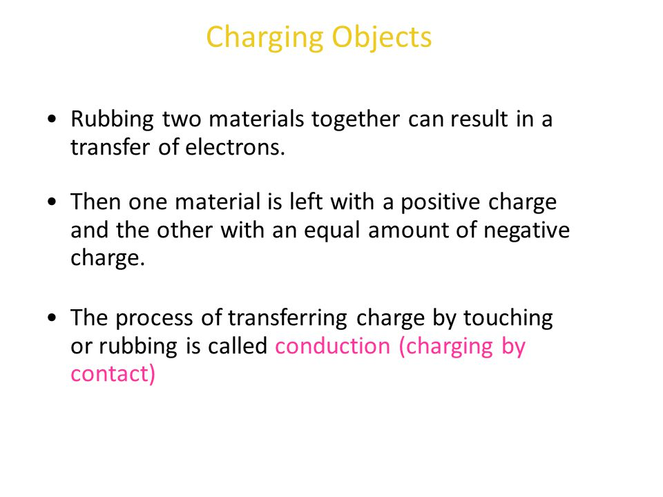 Rubbing two materials together can result in a transfer of electrons. Charging Objects Then one material is left with a positive charge and the other