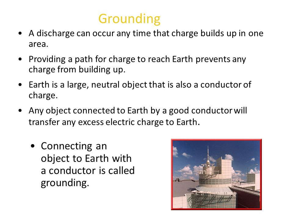 Grounding A discharge can occur any time that charge builds up in one area. Providing a path for charge to reach Earth prevents any charge from buildi