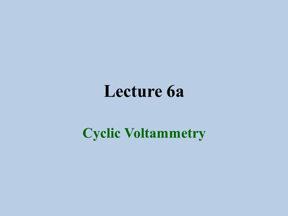 Lecture 6a Cyclic Voltammetry