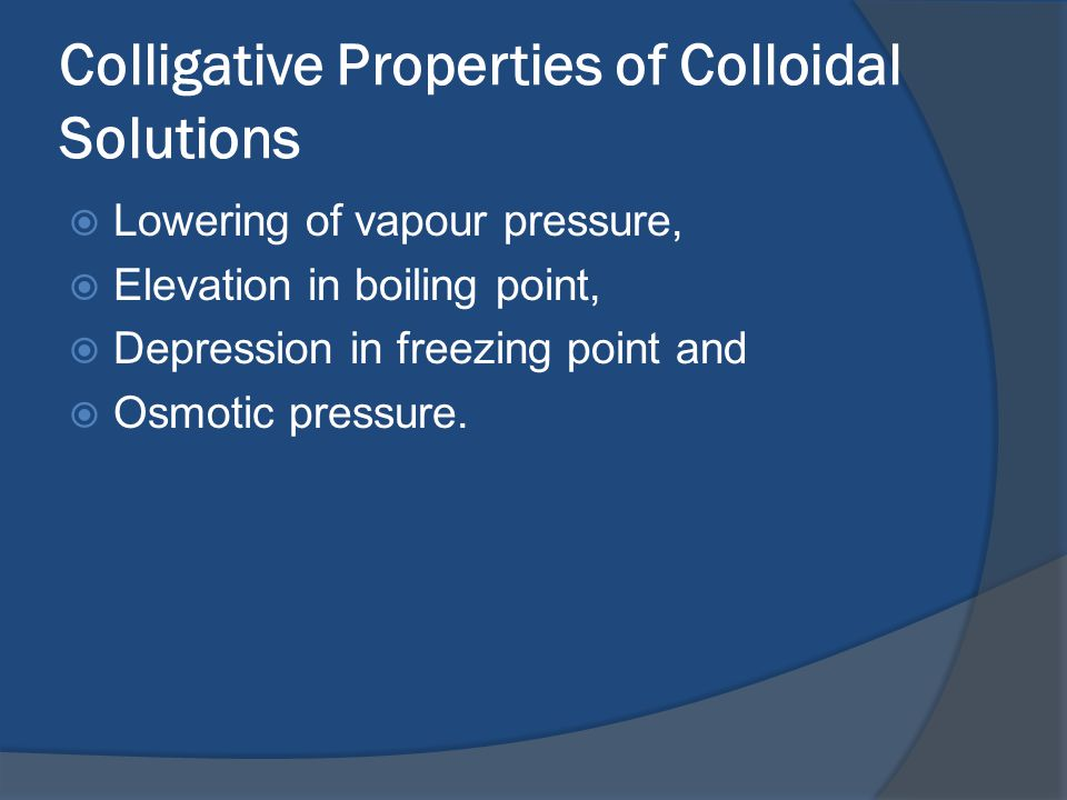 Colligative Properties of Colloidal Solutions  Lowering of vapour pressure,  Elevation in boiling point,  Depression in freezing point and  Osmotic pressure.