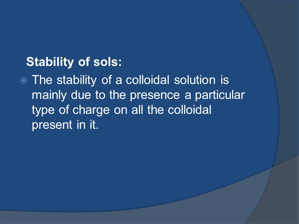 Stability of sols:  The stability of a colloidal solution is mainly due to the presence a particular type of charge on all the colloidal present in it.