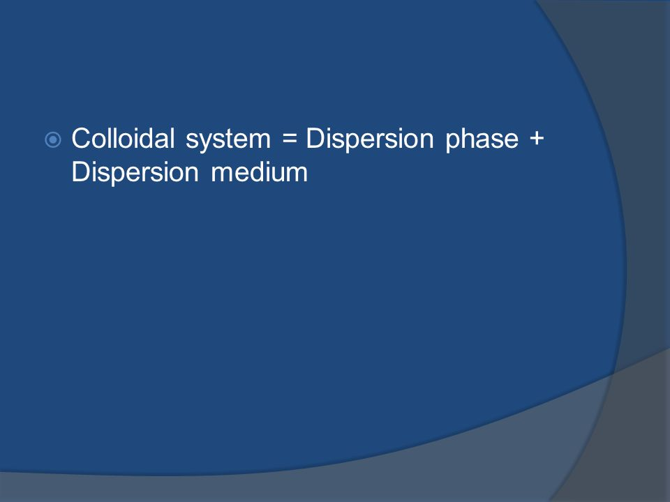  Colloidal system = Dispersion phase + Dispersion medium