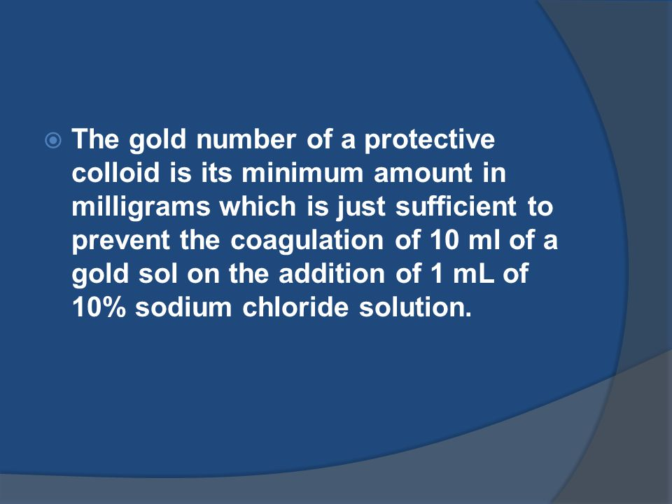  The gold number of a protective colloid is its minimum amount in milligrams which is just sufficient to prevent the coagulation of 10 ml of a gold sol on the addition of 1 mL of 10% sodium chloride solution.