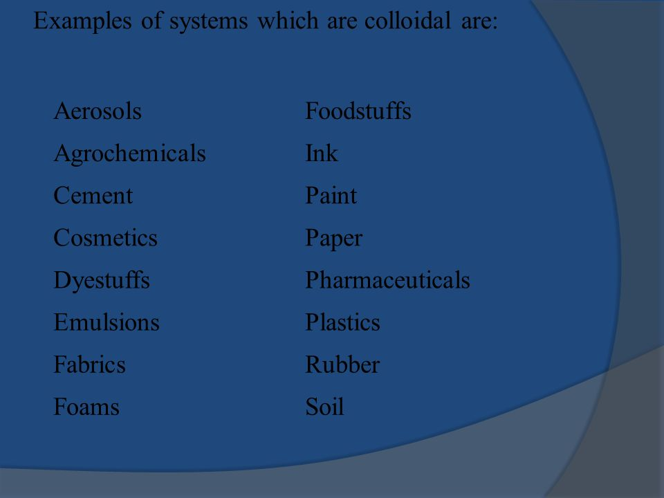 AerosolsFoodstuffs AgrochemicalsInk CementPaint CosmeticsPaper DyestuffsPharmaceuticals EmulsionsPlastics FabricsRubber FoamsSoil Examples of systems which are colloidal are: