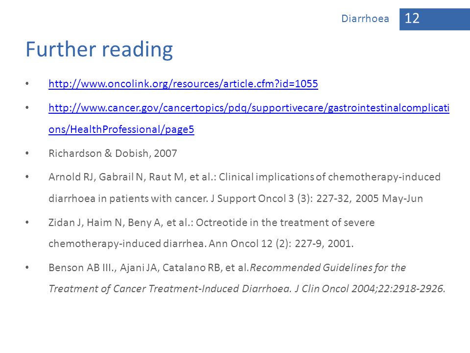 12 Diarrhoea Further reading http://www.oncolink.org/resources/article.cfm?id=1055 http://www.cancer.gov/cancertopics/pdq/supportivecare/gastrointesti
