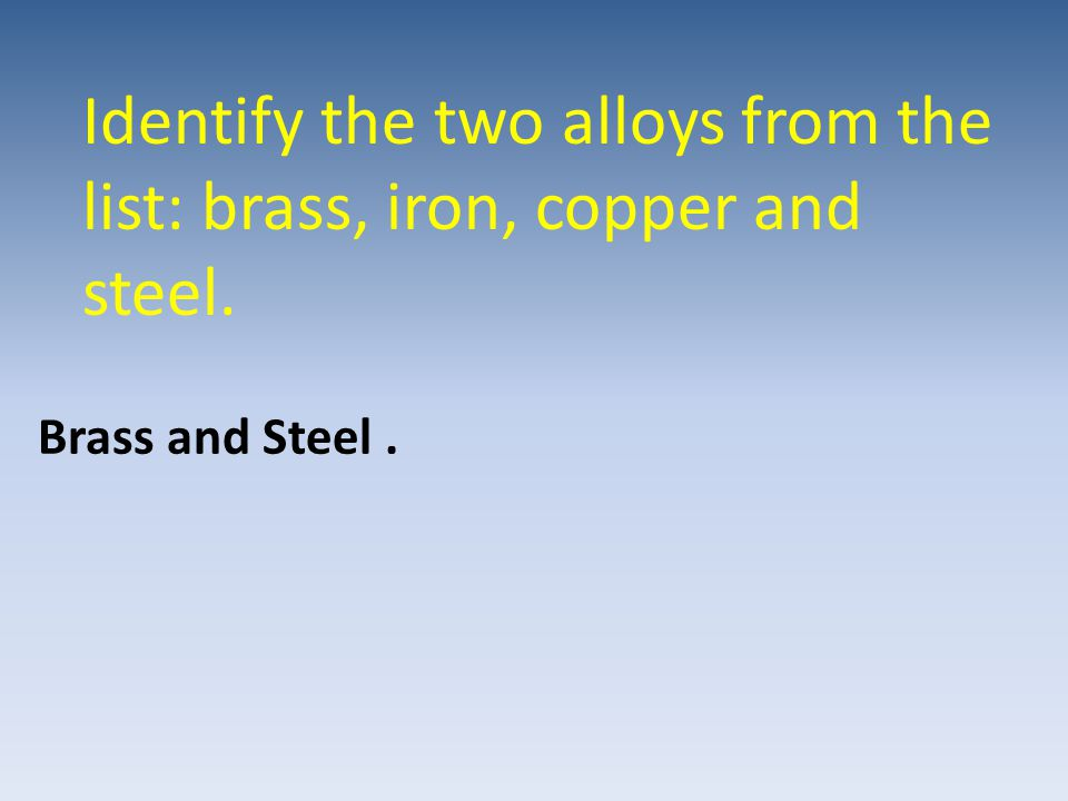 Identify the two alloys from the list: brass, iron, copper and steel. Brass and Steel.