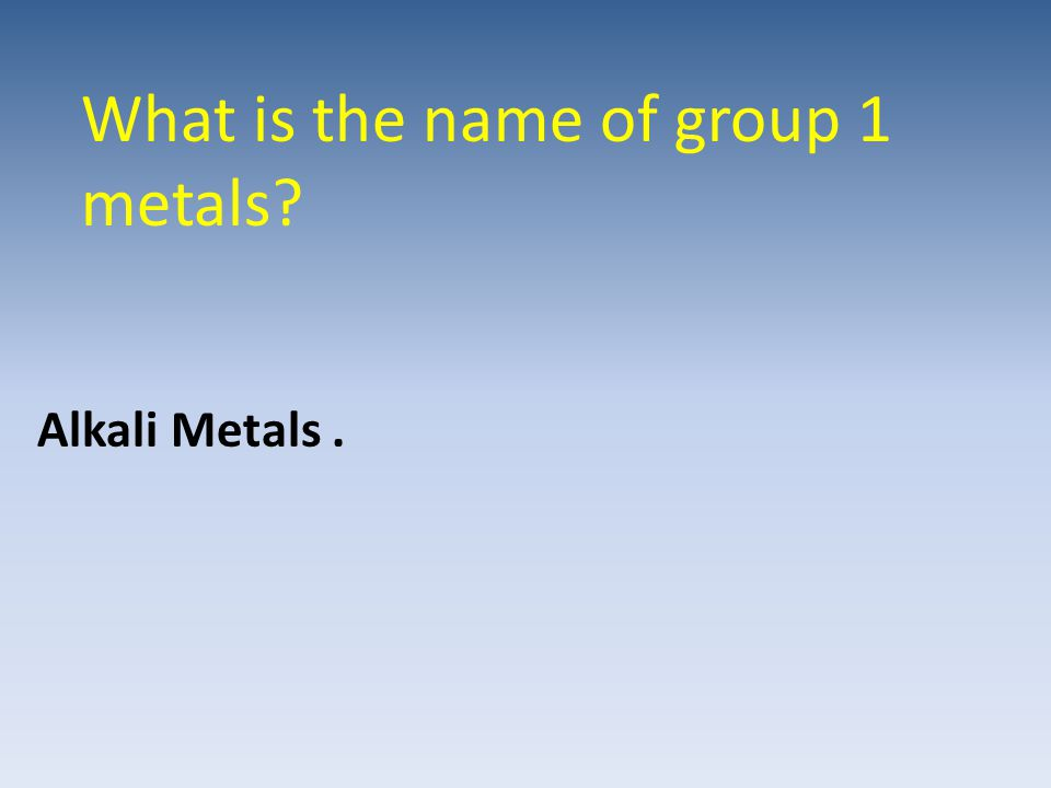 What is the name of group 1 metals? Alkali Metals.