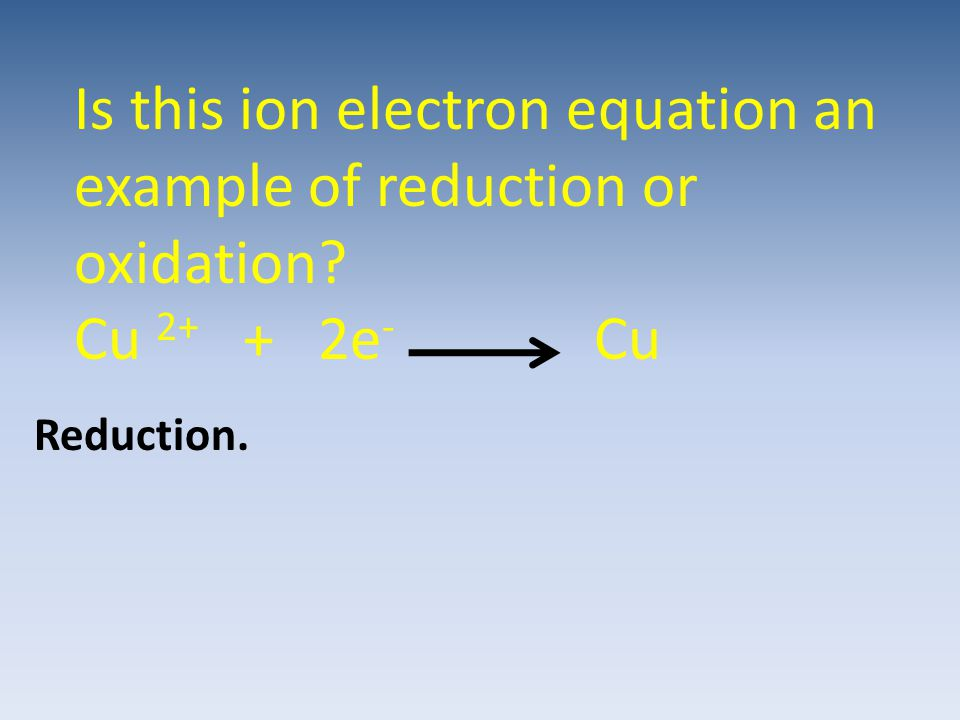 Is this ion electron equation an example of reduction or oxidation? Cu 2+ + 2e - Cu Reduction.
