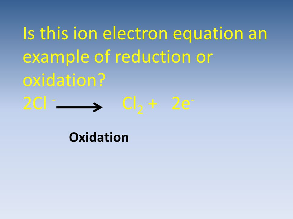 Is this ion electron equation an example of reduction or oxidation? 2Cl - Cl 2 + 2e - Oxidation