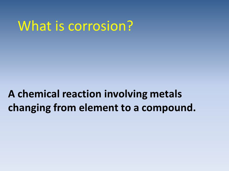 What is corrosion? A chemical reaction involving metals changing from element to a compound.