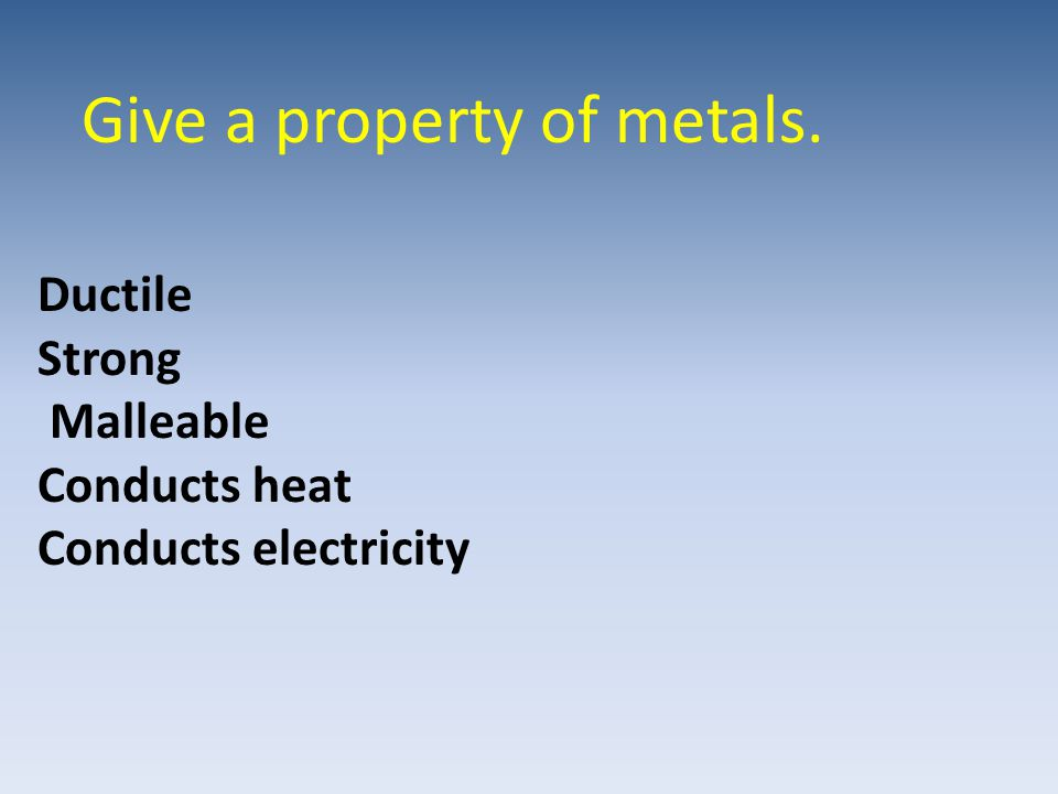 Give a property of metals. Ductile Strong Malleable Conducts heat Conducts electricity