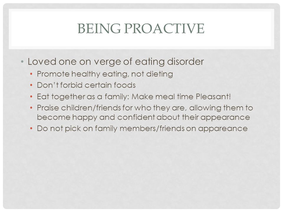 BEING PROACTIVE Loved one on verge of eating disorder Promote healthy eating, not dieting Don't forbid certain foods Eat together as a family: Make meal time Pleasant.