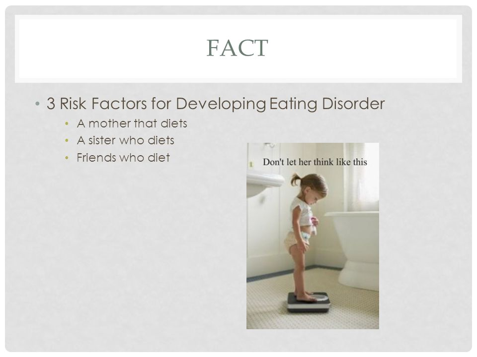 FACT 3 Risk Factors for Developing Eating Disorder A mother that diets A sister who diets Friends who diet