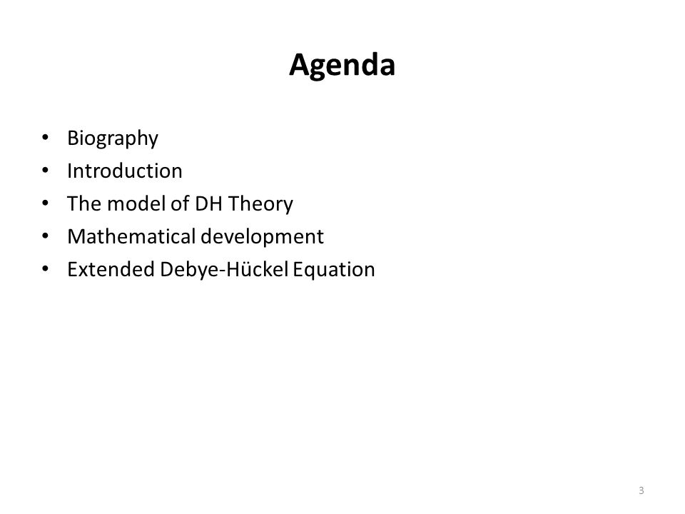 Agenda Biography Introduction The model of DH Theory Mathematical development Extended Debye-Hückel Equation 3