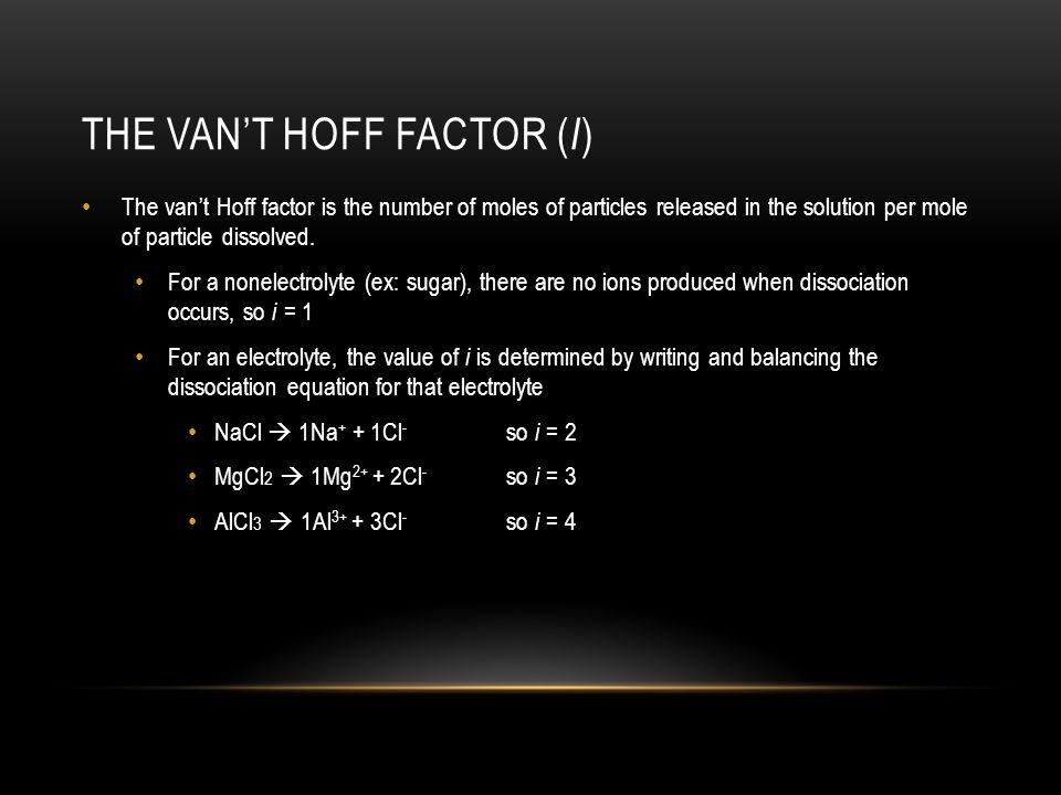THE VAN'T HOFF FACTOR ( I ) The van't Hoff factor is the number of moles of particles released in the solution per mole of particle dissolved.