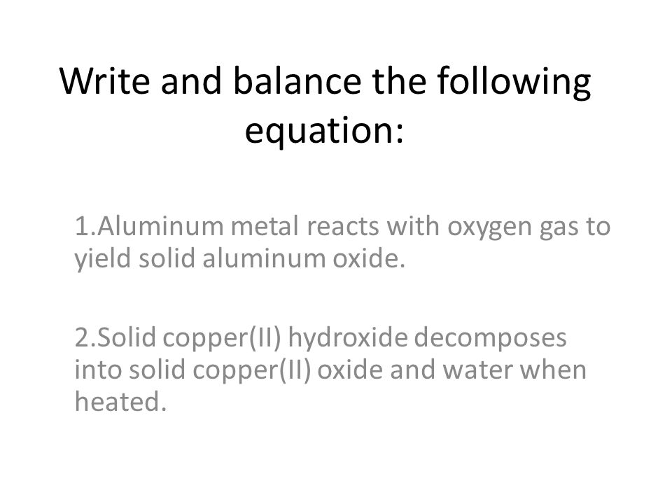 Write and balance the following equation: 1.Aluminum metal reacts with oxygen gas to yield solid aluminum oxide. 2.Solid copper(II) hydroxide decompos