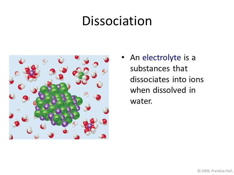 © 2009, Prentice-Hall, Inc. Dissociation An electrolyte is a substances that dissociates into ions when dissolved in water.