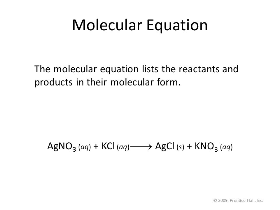 © 2009, Prentice-Hall, Inc. Molecular Equation The molecular equation lists the reactants and products in their molecular form. AgNO 3 (aq) + KCl (aq)