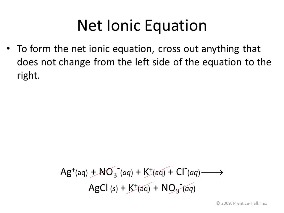 © 2009, Prentice-Hall, Inc. Net Ionic Equation To form the net ionic equation, cross out anything that does not change from the left side of the equat