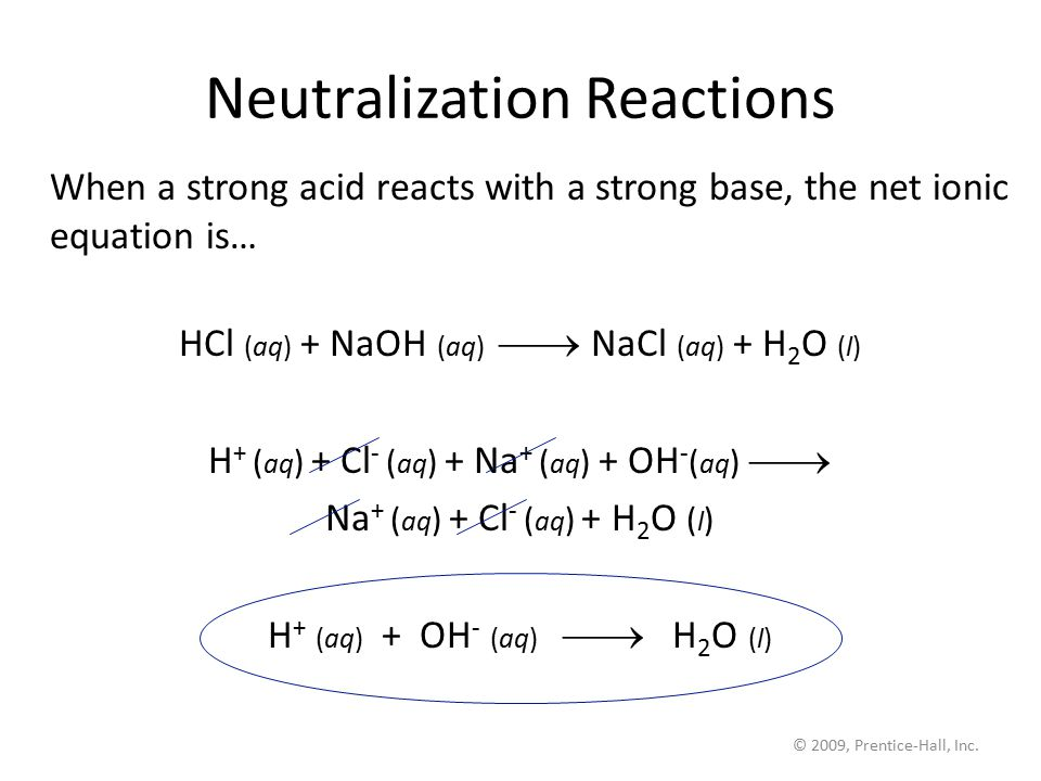 © 2009, Prentice-Hall, Inc. Neutralization Reactions When a strong acid reacts with a strong base, the net ionic equation is… HCl (aq) + NaOH (aq) 