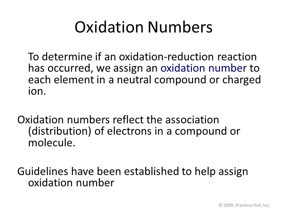 © 2009, Prentice-Hall, Inc. Oxidation Numbers To determine if an oxidation-reduction reaction has occurred, we assign an oxidation number to each elem