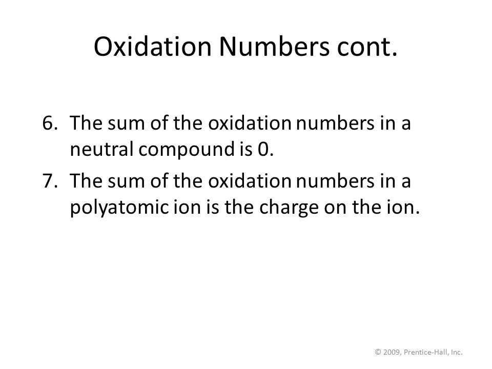 © 2009, Prentice-Hall, Inc. Oxidation Numbers cont. 6.The sum of the oxidation numbers in a neutral compound is 0. 7.The sum of the oxidation numbers