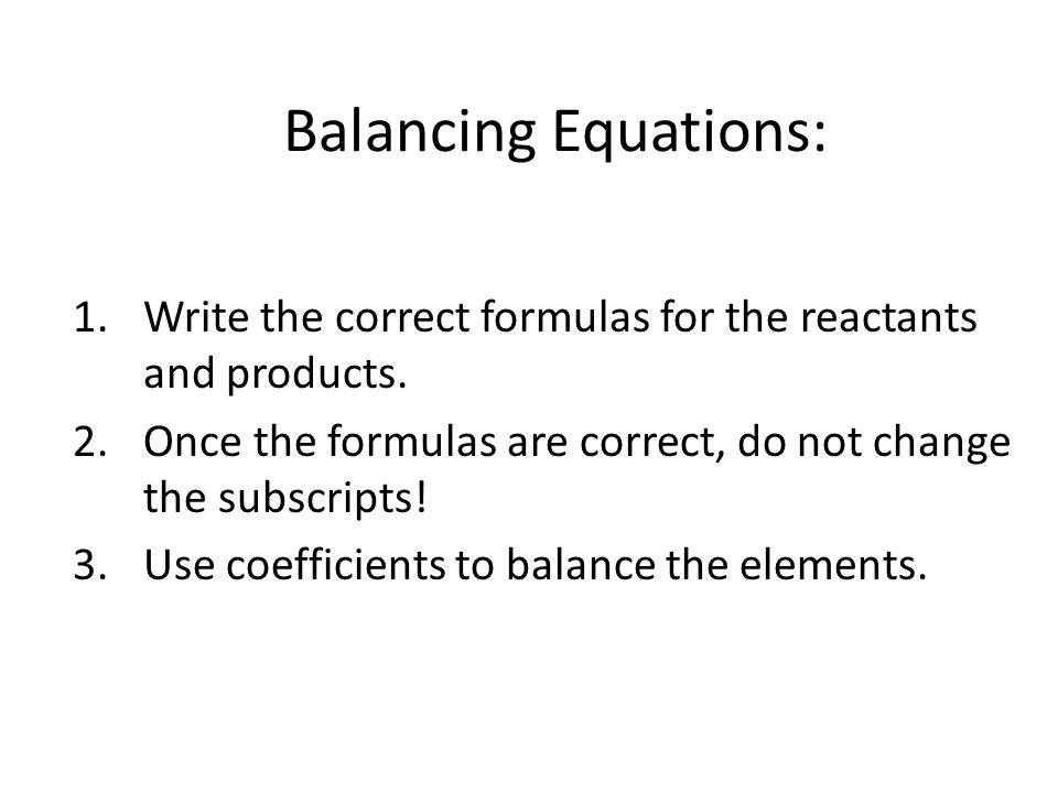 Balancing Equations: 1.Write the correct formulas for the reactants and products. 2.Once the formulas are correct, do not change the subscripts! 3.Use
