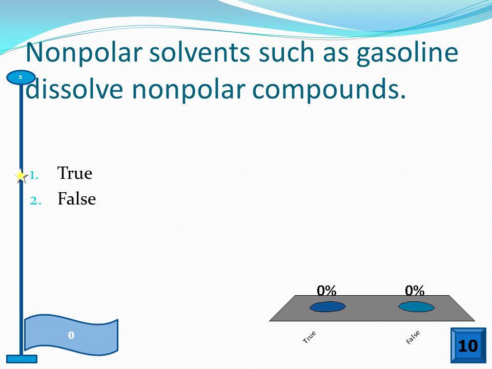 Nonpolar solvents such as gasoline dissolve nonpolar compounds. 1. True 2. False 10 0 5