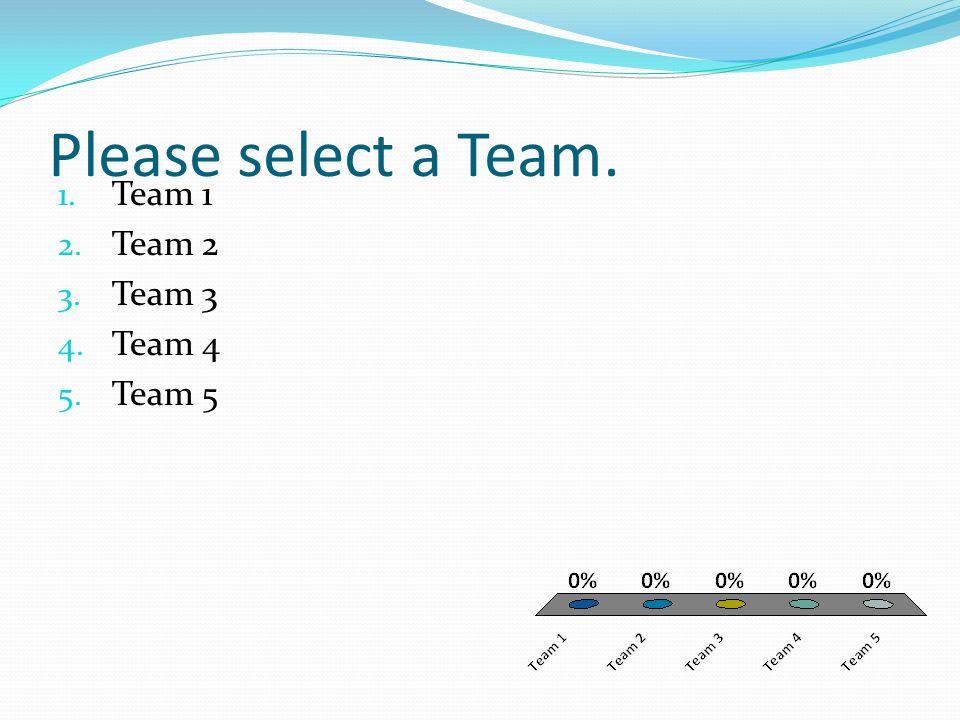 Please select a Team. 1. Team 1 2. Team 2 3. Team 3 4. Team 4 5. Team 5