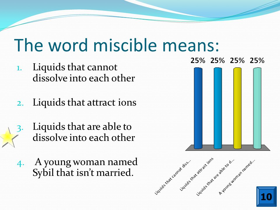 The word miscible means: 10 1. Liquids that cannot dissolve into each other 2. Liquids that attract ions 3. Liquids that are able to dissolve into eac