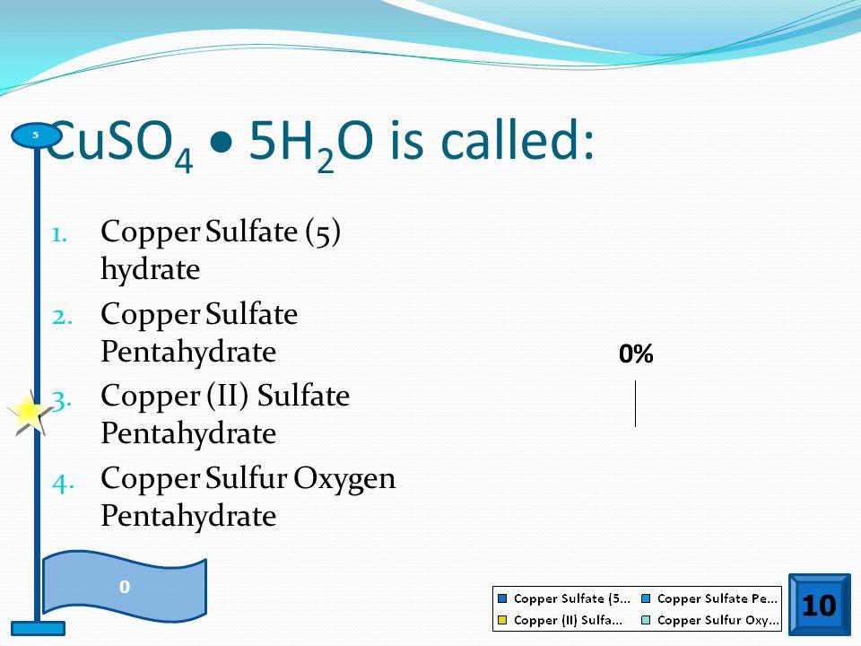 CuSO 4  5H 2 O is called: 1. Copper Sulfate (5) hydrate 2. Copper Sulfate Pentahydrate 3. Copper (II) Sulfate Pentahydrate 4. Copper Sulfur Oxygen Pe