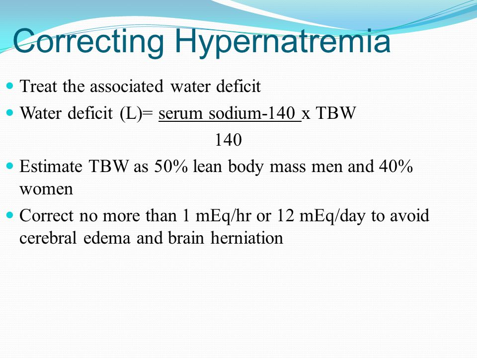 Correcting Hypernatremia Treat the associated water deficit Water deficit (L)= serum sodium-140 x TBW 140 Estimate TBW as 50% lean body mass men and 40% women Correct no more than 1 mEq/hr or 12 mEq/day to avoid cerebral edema and brain herniation