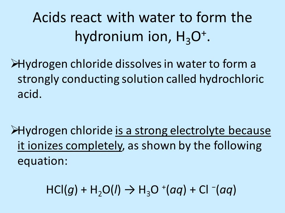 Acids react with water to form the hydronium ion, H 3 O +.