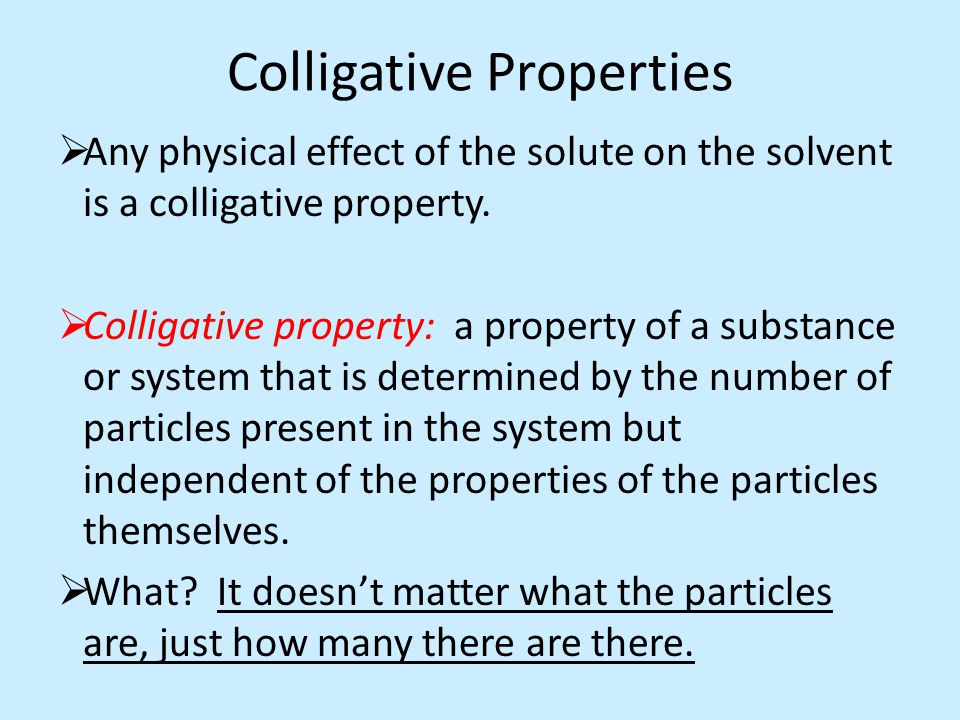 Colligative Properties  Any physical effect of the solute on the solvent is a colligative property.