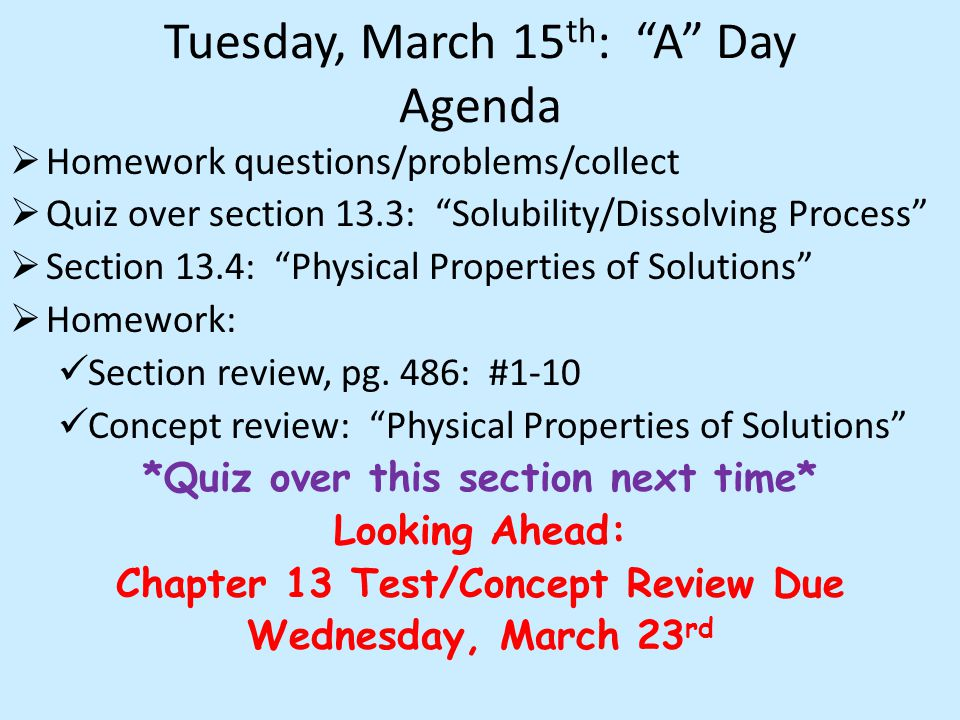 Tuesday, March 15 th : A Day Agenda  Homework questions/problems/collect  Quiz over section 13.3: Solubility/Dissolving Process  Section 13.4: Physical Properties of Solutions  Homework: Section review, pg.
