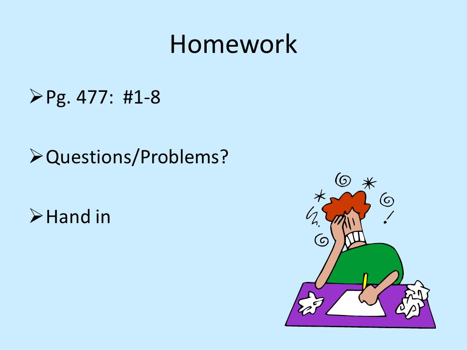 Homework  Pg. 477: #1-8  Questions/Problems  Hand in