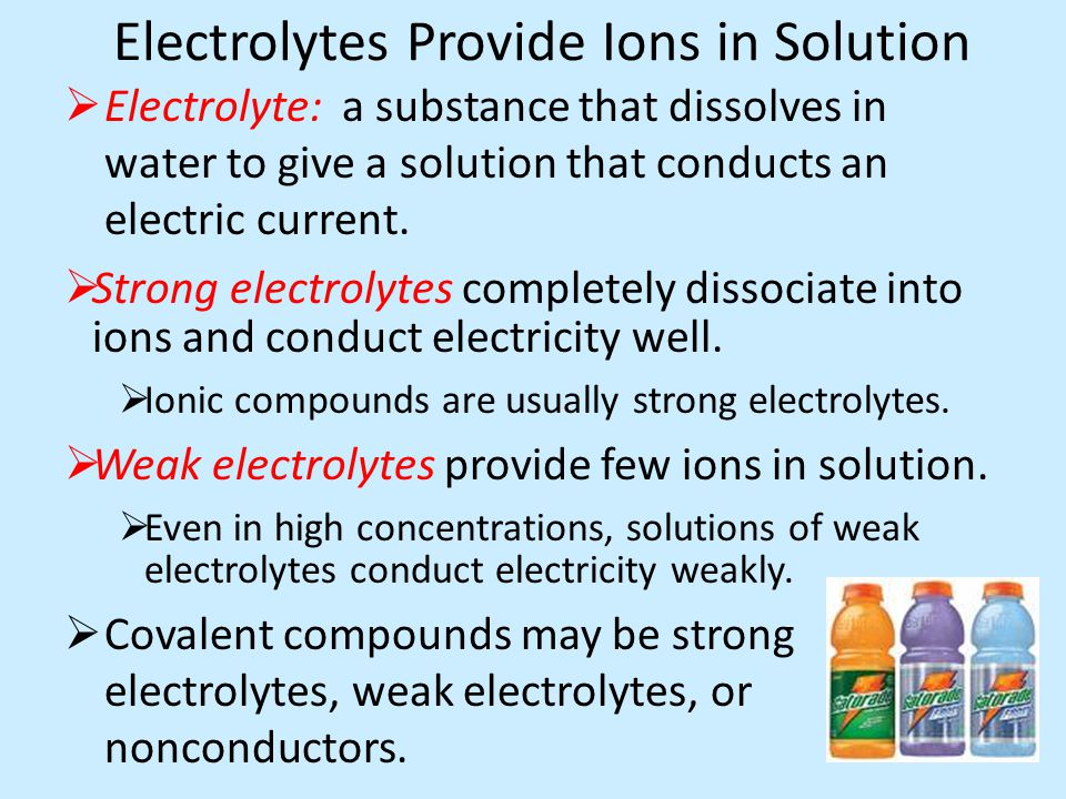 Electrolytes Provide Ions in Solution  Electrolyte: a substance that dissolves in water to give a solution that conducts an electric current.