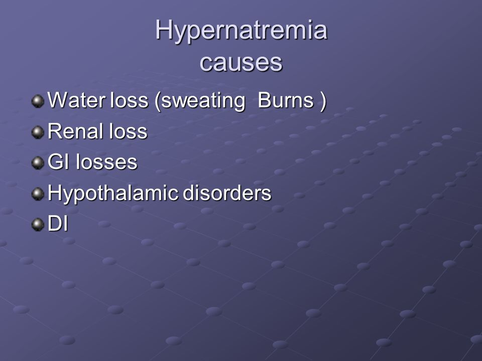 Hypernatremia causes Water loss (sweating Burns ) Renal loss GI losses Hypothalamic disorders DI