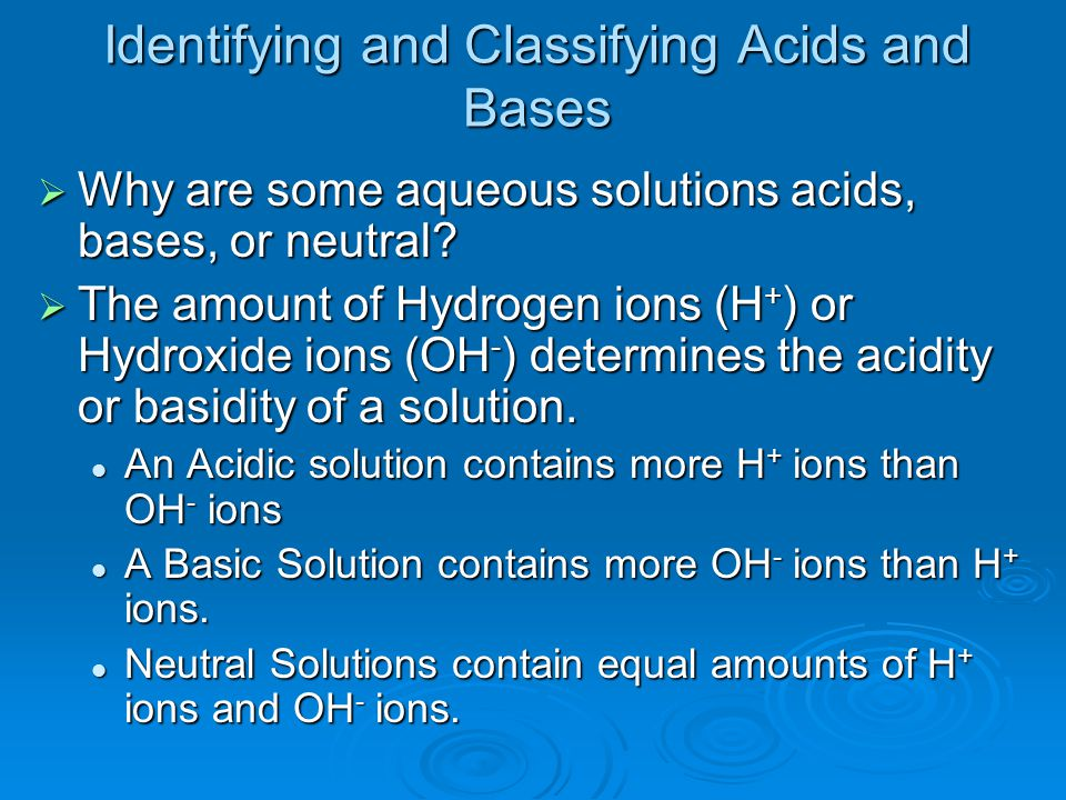 Identifying and Classifying Acids and Bases  Why are some aqueous solutions acids, bases, or neutral?  The amount of Hydrogen ions (H + ) or Hydroxi