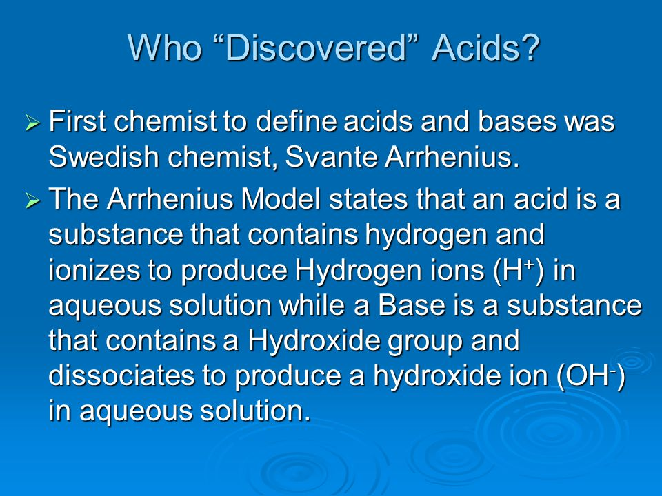 """Who """"Discovered"""" Acids?  First chemist to define acids and bases was Swedish chemist, Svante Arrhenius.  The Arrhenius Model states that an acid is"""