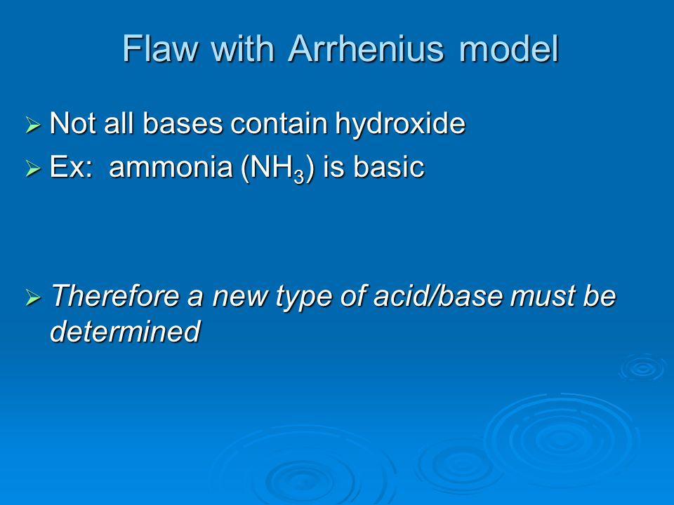 Flaw with Arrhenius model NNNNot all bases contain hydroxide EEEEx: ammonia (NH3) is basic TTTTherefore a new type of acid/base must be de