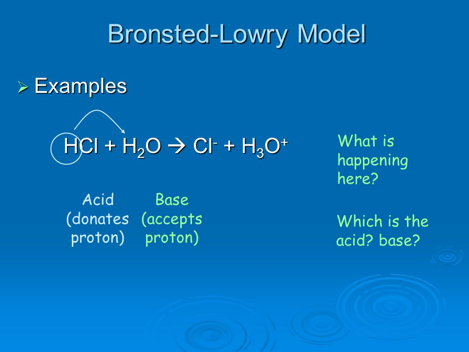  Examples HCl + H 2 O  Cl - + H 3 O + What is happening here? Acid (donates proton) Base (accepts proton) Which is the acid? base?